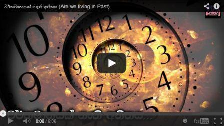 [Video] වර්තමානයක් නැති අතීතය – අපි හැමෝම ජිවත් වෙන්නේ අතීතයේ